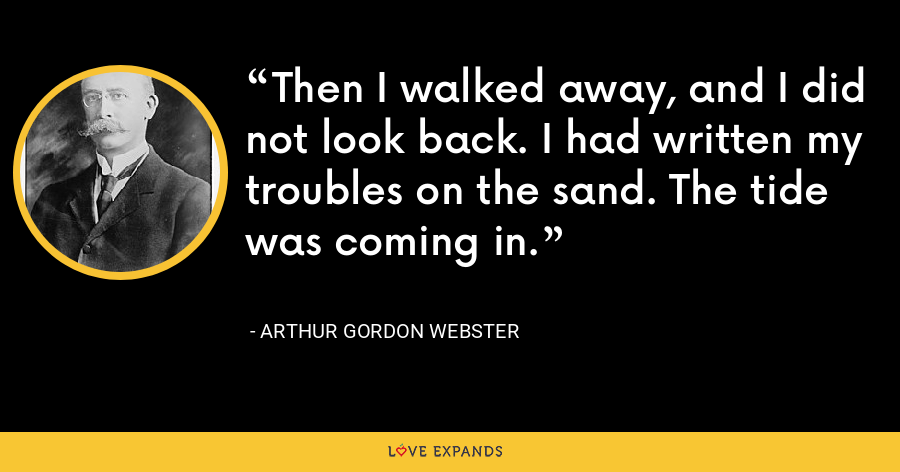 Then I walked away, and I did not look back. I had written my troubles on the sand. The tide was coming in. - Arthur Gordon Webster