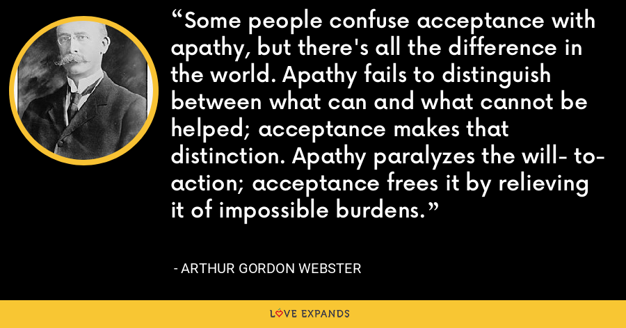 Some people confuse acceptance with apathy, but there's all the difference in the world. Apathy fails to distinguish between what can and what cannot be helped; acceptance makes that distinction. Apathy paralyzes the will- to- action; acceptance frees it by relieving it of impossible burdens. - Arthur Gordon Webster