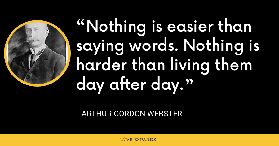 Nothing is easier than saying words. Nothing is harder than living them day after day. - Arthur Gordon Webster