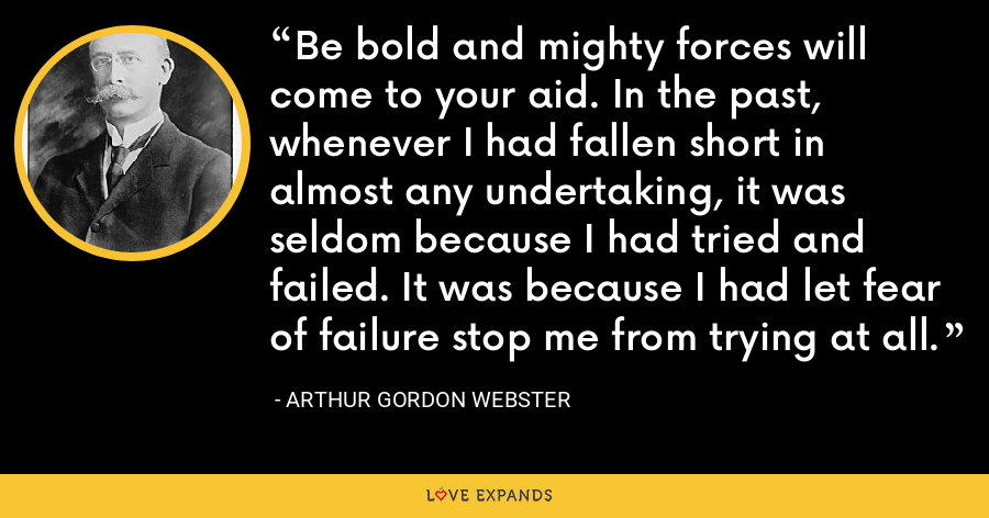 Be bold and mighty forces will come to your aid. In the past, whenever I had fallen short in almost any undertaking, it was seldom because I had tried and failed. It was because I had let fear of failure stop me from trying at all. - Arthur Gordon Webster