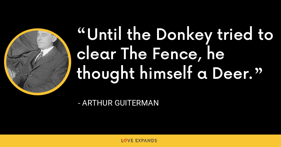 Until the Donkey tried to clear The Fence, he thought himself a Deer. - Arthur Guiterman