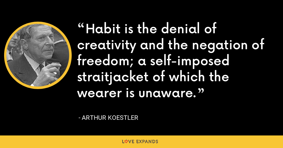 Habit is the denial of creativity and the negation of freedom; a self-imposed straitjacket of which the wearer is unaware. - Arthur Koestler