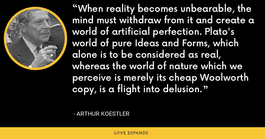 When reality becomes unbearable, the mind must withdraw from it and create a world of artificial perfection. Plato's world of pure Ideas and Forms, which alone is to be considered as real, whereas the world of nature which we perceive is merely its cheap Woolworth copy, is a flight into delusion. - Arthur Koestler