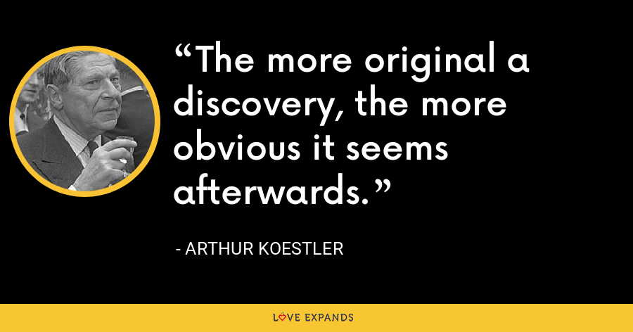 The more original a discovery, the more obvious it seems afterwards. - Arthur Koestler