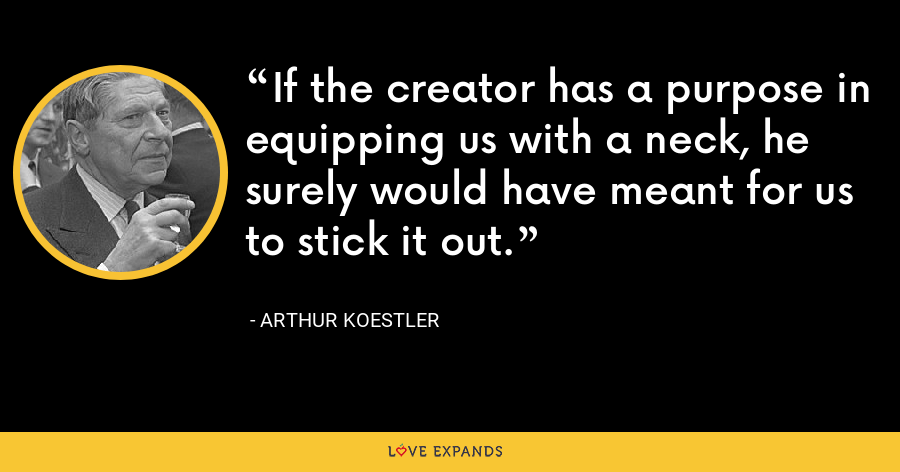 If the creator has a purpose in equipping us with a neck, he surely would have meant for us to stick it out. - Arthur Koestler