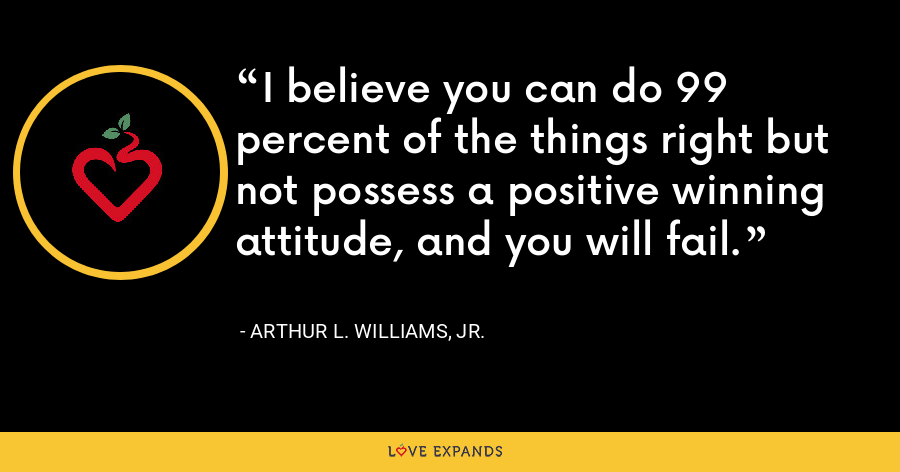 I believe you can do 99 percent of the things right but not possess a positive winning attitude, and you will fail. - Arthur L. Williams, Jr.