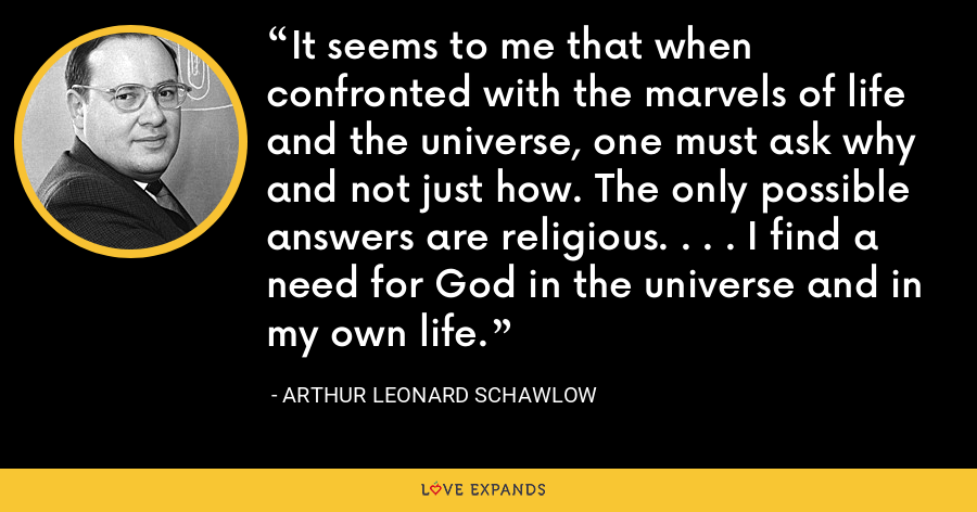 It seems to me that when confronted with the marvels of life and the universe, one must ask why and not just how. The only possible answers are religious. . . . I find a need for God in the universe and in my own life. - Arthur Leonard Schawlow
