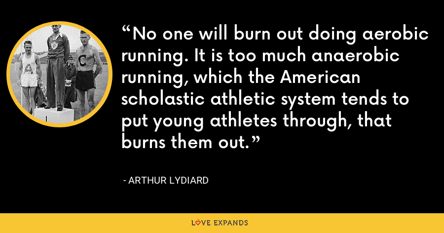 No one will burn out doing aerobic running. It is too much anaerobic running, which the American scholastic athletic system tends to put young athletes through, that burns them out. - Arthur Lydiard
