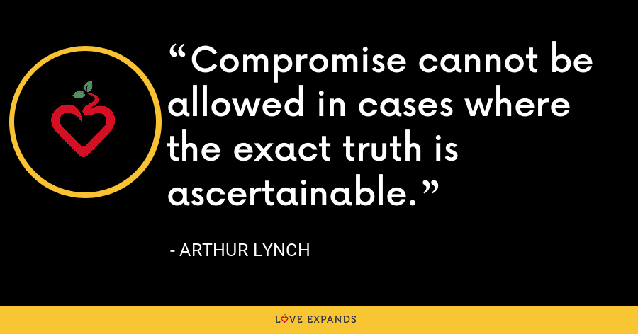 Compromise cannot be allowed in cases where the exact truth is ascertainable. - Arthur Lynch