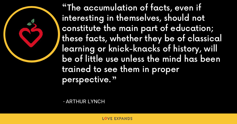 The accumulation of facts, even if interesting in themselves, should not constitute the main part of education; these facts, whether they be of classical learning or knick-knacks of history, will be of little use unless the mind has been trained to see them in proper perspective. - Arthur Lynch
