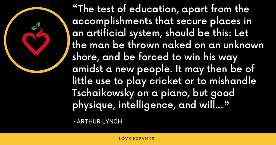 The test of education, apart from the accomplishments that secure places in an artificial system, should be this: Let the man be thrown naked on an unknown shore, and be forced to win his way amidst a new people. It may then be of little use to play cricket or to mishandle Tschaikowsky on a piano, but good physique, intelligence, and will power make their way infallibly. - Arthur Lynch