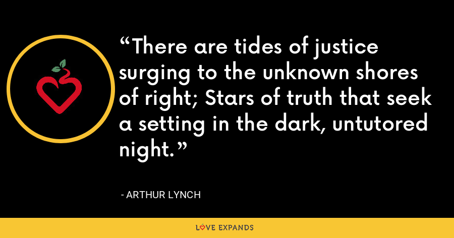 There are tides of justice surging to the unknown shores of right; Stars of truth that seek a setting in the dark, untutored night. - Arthur Lynch