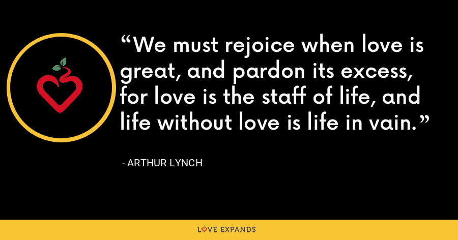 We must rejoice when love is great, and pardon its excess, for love is the staff of life, and life without love is life in vain. - Arthur Lynch