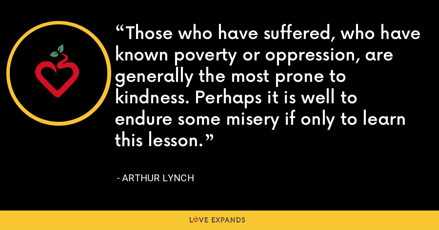 Those who have suffered, who have known poverty or oppression, are generally the most prone to kindness. Perhaps it is well to endure some misery if only to learn this lesson. - Arthur Lynch