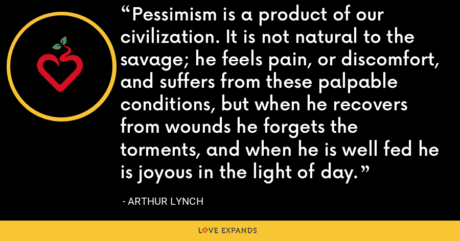 Pessimism is a product of our civilization. It is not natural to the savage; he feels pain, or discomfort, and suffers from these palpable conditions, but when he recovers from wounds he forgets the torments, and when he is well fed he is joyous in the light of day. - Arthur Lynch