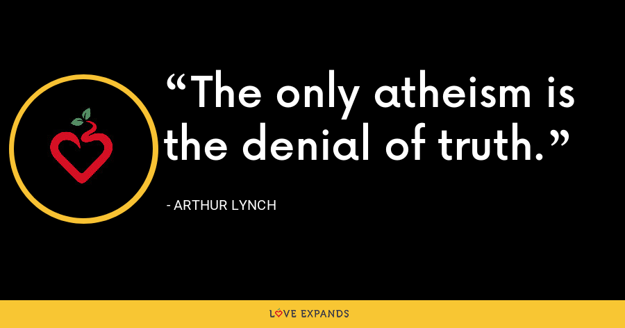 The only atheism is the denial of truth. - Arthur Lynch