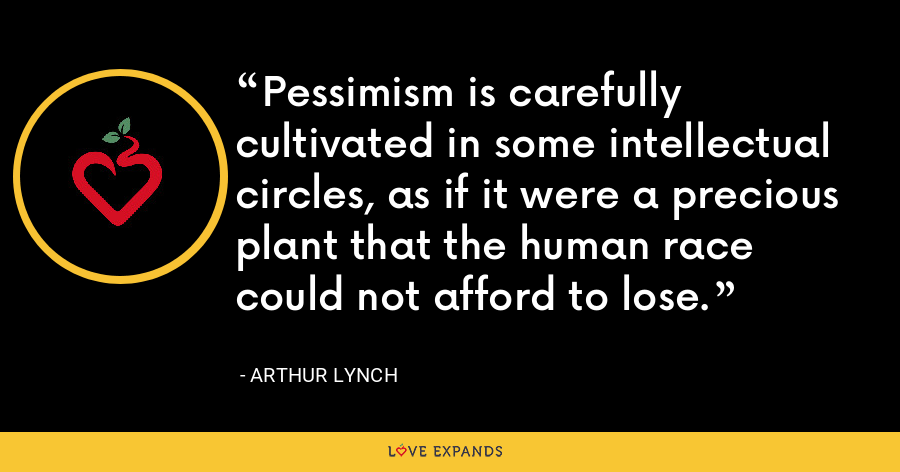 Pessimism is carefully cultivated in some intellectual circles, as if it were a precious plant that the human race could not afford to lose. - Arthur Lynch