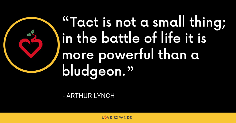 Tact is not a small thing; in the battle of life it is more powerful than a bludgeon. - Arthur Lynch