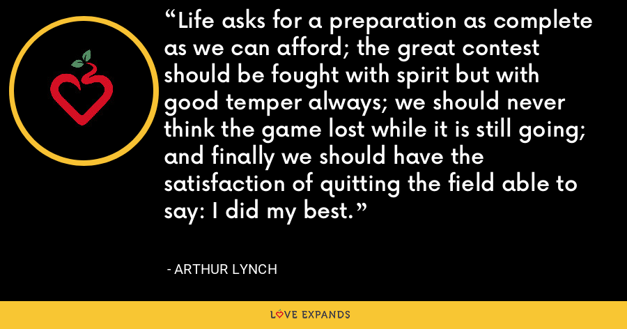 Life asks for a preparation as complete as we can afford; the great contest should be fought with spirit but with good temper always; we should never think the game lost while it is still going; and finally we should have the satisfaction of quitting the field able to say: I did my best. - Arthur Lynch