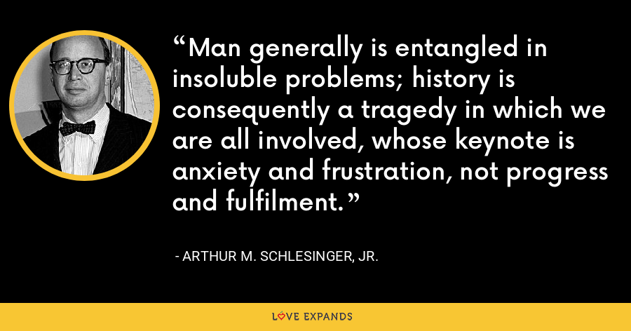 Man generally is entangled in insoluble problems; history is consequently a tragedy in which we are all involved, whose keynote is anxiety and frustration, not progress and fulfilment. - Arthur M. Schlesinger, Jr.