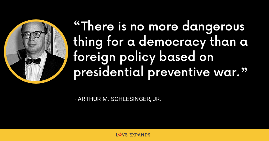 There is no more dangerous thing for a democracy than a foreign policy based on presidential preventive war. - Arthur M. Schlesinger, Jr.