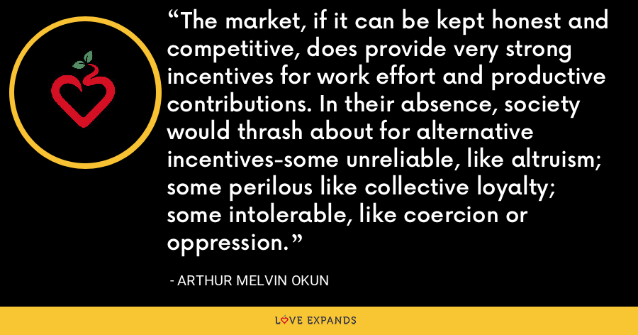 The market, if it can be kept honest and competitive, does provide very strong incentives for work effort and productive contributions. In their absence, society would thrash about for alternative incentives-some unreliable, like altruism; some perilous like collective loyalty; some intolerable, like coercion or oppression. - Arthur Melvin Okun