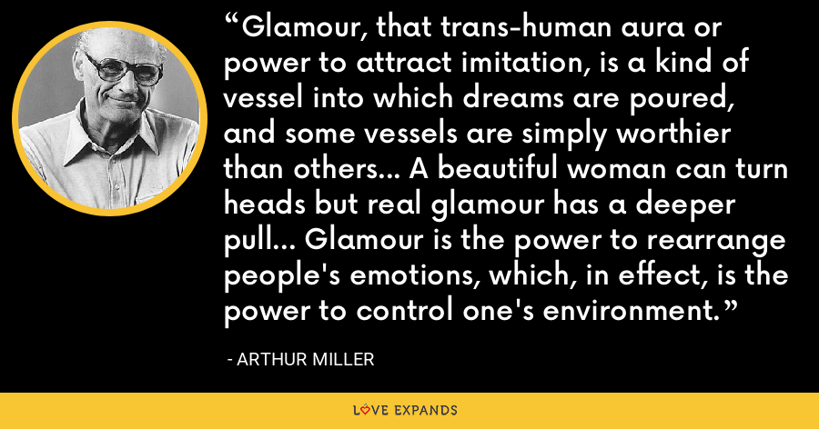 Glamour, that trans-human aura or power to attract imitation, is a kind of vessel into which dreams are poured, and some vessels are simply worthier than others... A beautiful woman can turn heads but real glamour has a deeper pull... Glamour is the power to rearrange people's emotions, which, in effect, is the power to control one's environment. - Arthur Miller