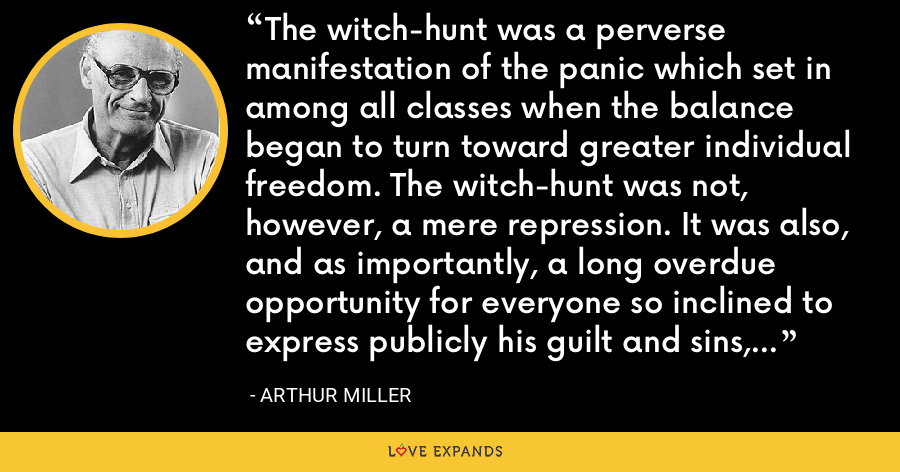 The witch-hunt was a perverse manifestation of the panic which set in among all classes when the balance began to turn toward greater individual freedom. The witch-hunt was not, however, a mere repression. It was also, and as importantly, a long overdue opportunity for everyone so inclined to express publicly his guilt and sins, under the cover of accusations against the victims. - Arthur Miller