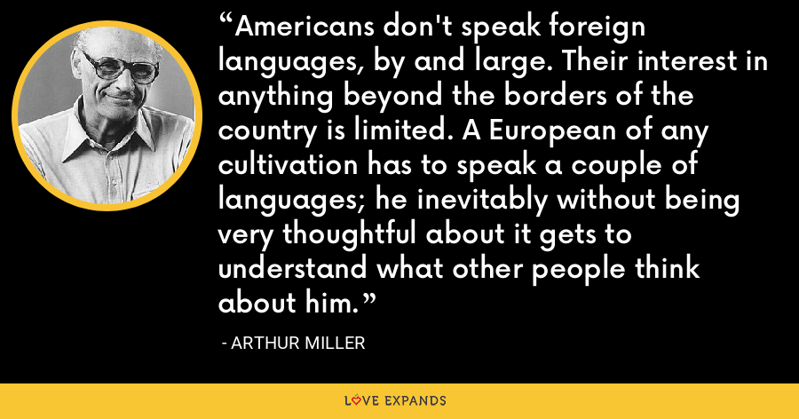 Americans don't speak foreign languages, by and large. Their interest in anything beyond the borders of the country is limited. A European of any cultivation has to speak a couple of languages; he inevitably without being very thoughtful about it gets to understand what other people think about him. - Arthur Miller