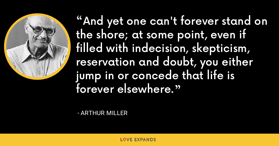 And yet one can't forever stand on the shore; at some point, even if filled with indecision, skepticism, reservation and doubt, you either jump in or concede that life is forever elsewhere. - Arthur Miller