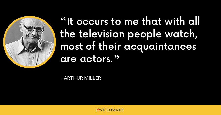 It occurs to me that with all the television people watch, most of their acquaintances are actors. - Arthur Miller