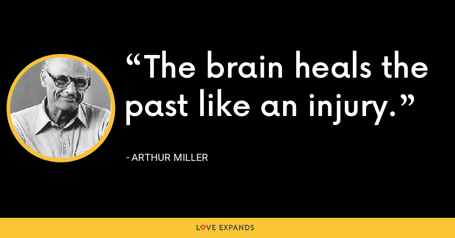 The brain heals the past like an injury. - Arthur Miller