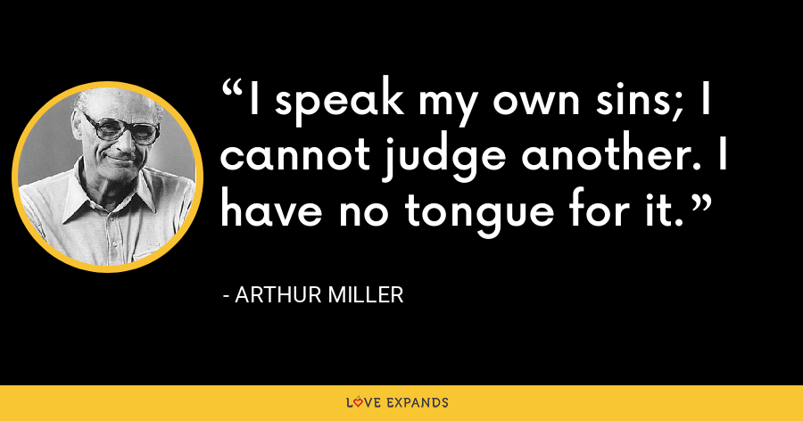 I speak my own sins; I cannot judge another. I have no tongue for it. - Arthur Miller