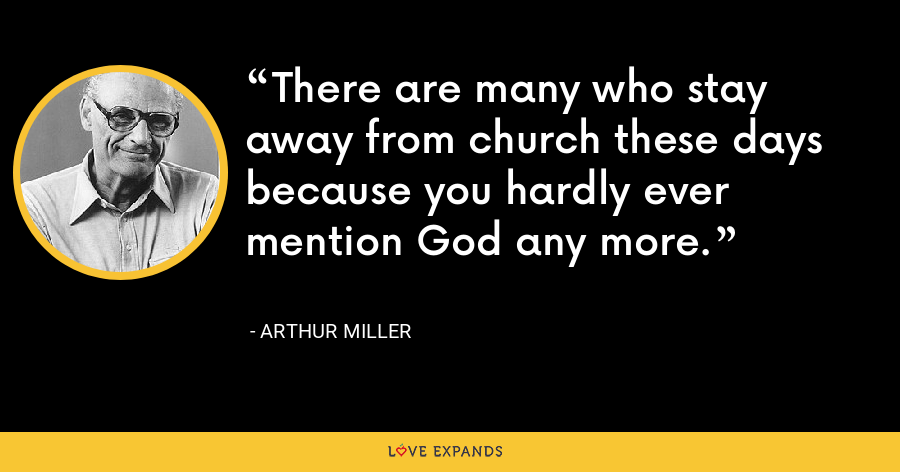 There are many who stay away from church these days because you hardly ever mention God any more. - Arthur Miller
