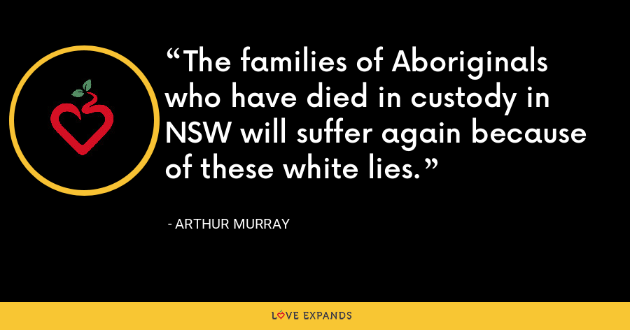 The families of Aboriginals who have died in custody in NSW will suffer again because of these white lies. - Arthur Murray