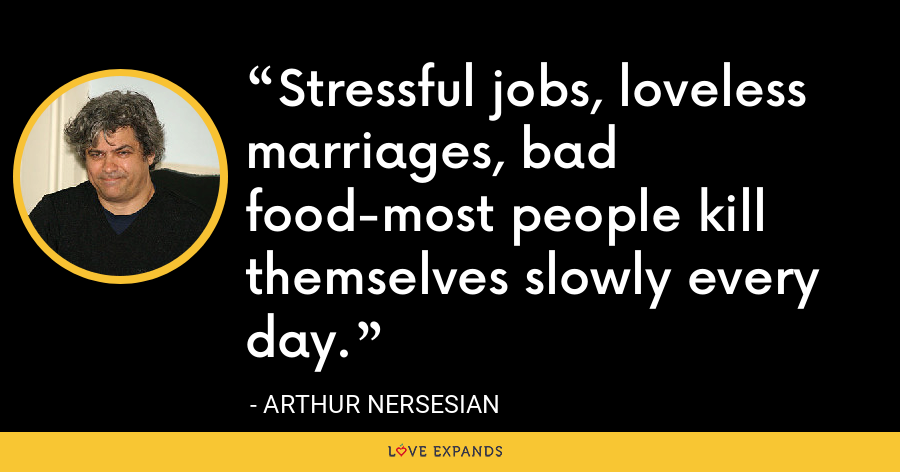 Stressful jobs, loveless marriages, bad food-most people kill themselves slowly every day. - Arthur Nersesian
