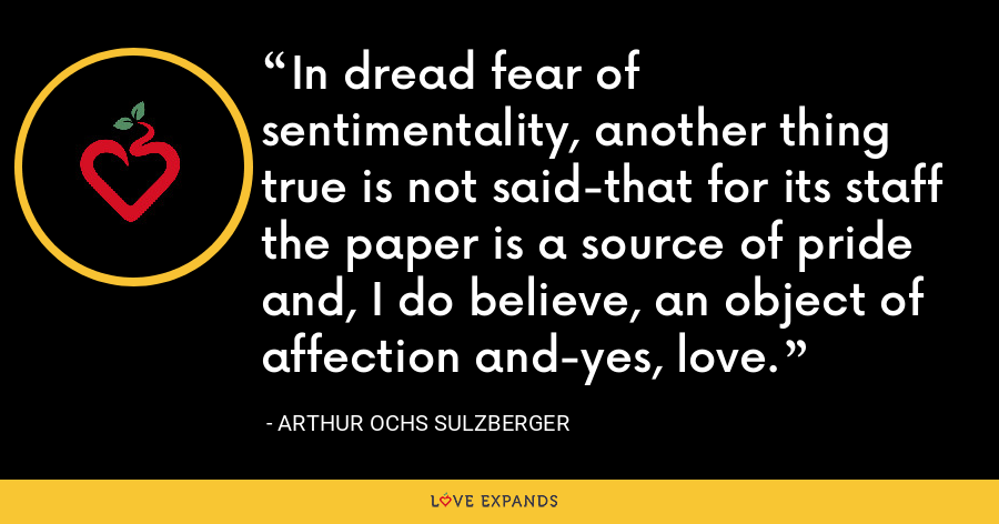 In dread fear of sentimentality, another thing true is not said-that for its staff the paper is a source of pride and, I do believe, an object of affection and-yes, love. - Arthur Ochs Sulzberger