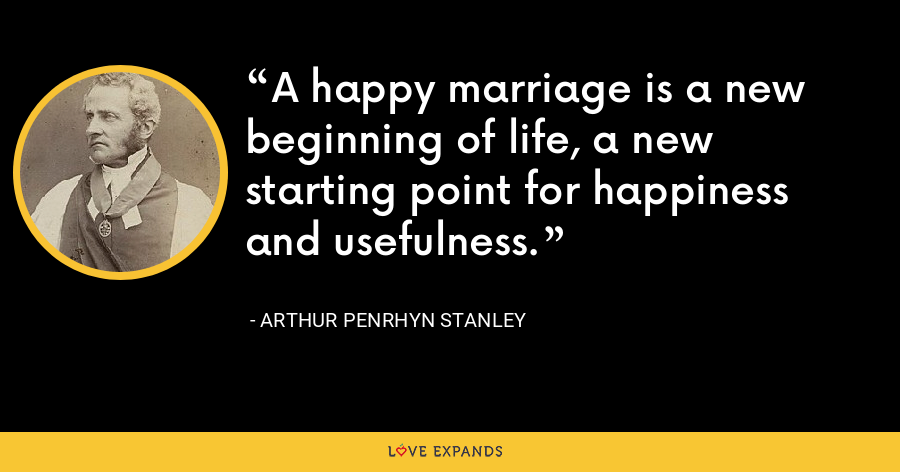 A happy marriage is a new beginning of life, a new starting point for happiness and usefulness. - Arthur Penrhyn Stanley