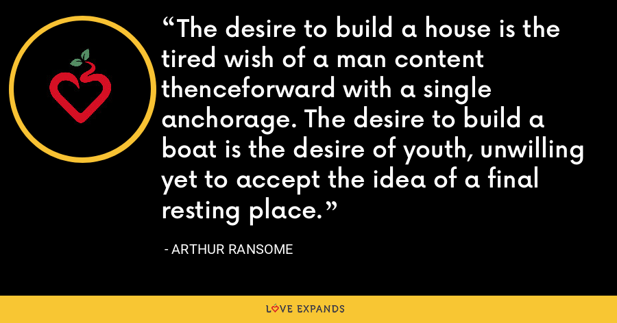 The desire to build a house is the tired wish of a man content thenceforward with a single anchorage. The desire to build a boat is the desire of youth, unwilling yet to accept the idea of a final resting place. - Arthur Ransome