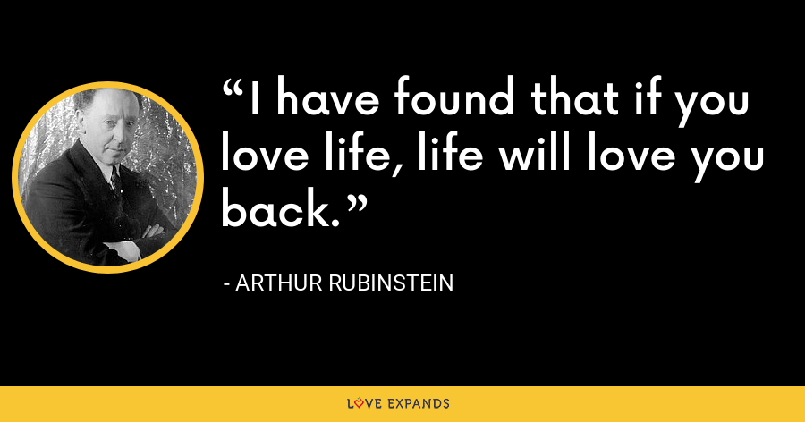 I have found that if you love life, life will love you back. - Arthur Rubinstein