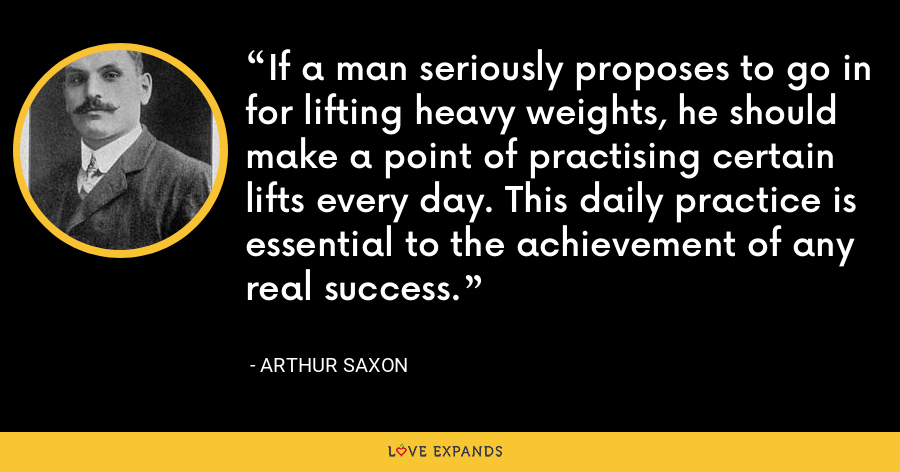 If a man seriously proposes to go in for lifting heavy weights, he should make a point of practising certain lifts every day. This daily practice is essential to the achievement of any real success. - Arthur Saxon