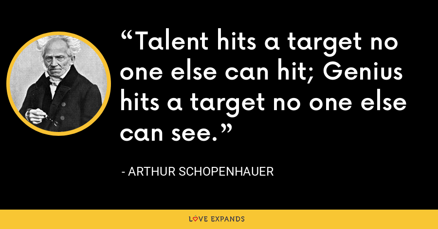 Talent hits a target no one else can hit; Genius hits a target no one else can see. - Arthur Schopenhauer
