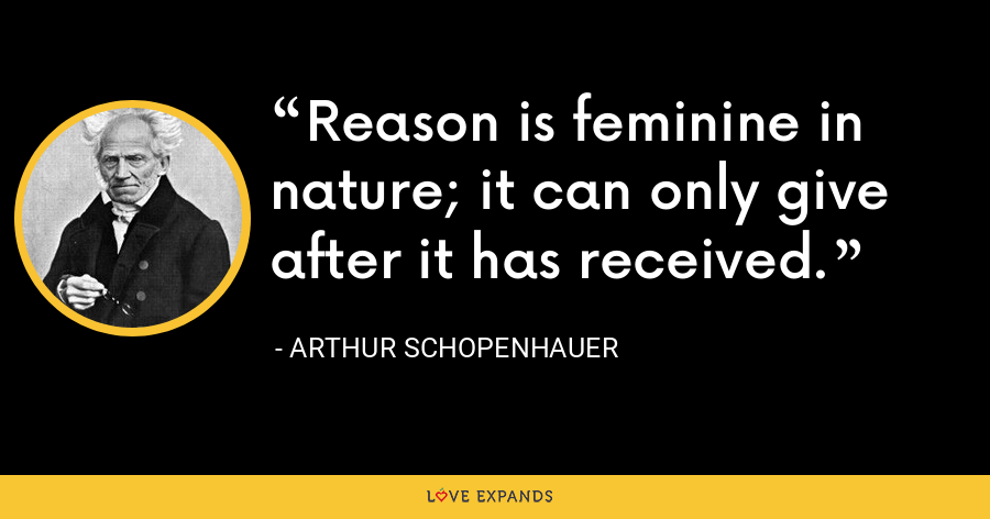 Reason is feminine in nature; it can only give after it has received. - Arthur Schopenhauer