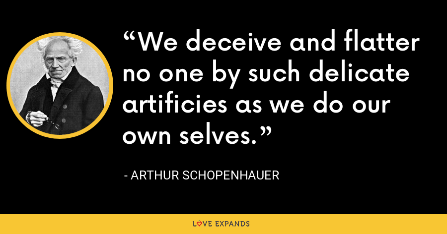 We deceive and flatter no one by such delicate artificies as we do our own selves. - Arthur Schopenhauer