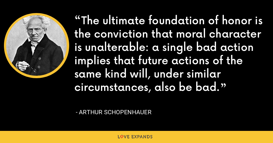 The ultimate foundation of honor is the conviction that moral character is unalterable: a single bad action implies that future actions of the same kind will, under similar circumstances, also be bad. - Arthur Schopenhauer