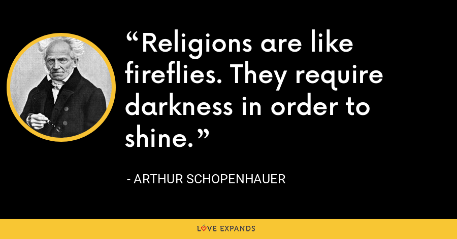 Religions are like fireflies. They require darkness in order to shine. - Arthur Schopenhauer