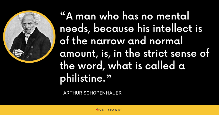 A man who has no mental needs, because his intellect is of the narrow and normal amount, is, in the strict sense of the word, what is called a philistine. - Arthur Schopenhauer