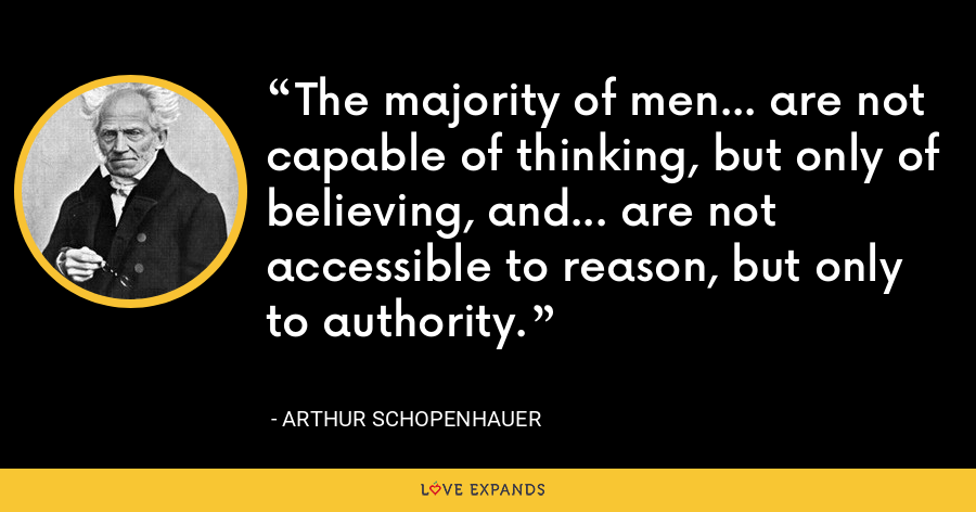 The majority of men... are not capable of thinking, but only of believing, and... are not accessible to reason, but only to authority. - Arthur Schopenhauer