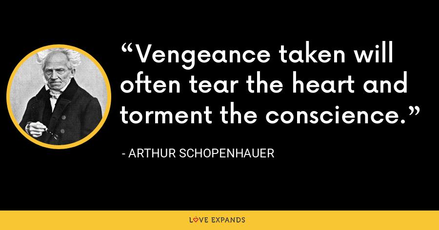 Vengeance taken will often tear the heart and torment the conscience. - Arthur Schopenhauer