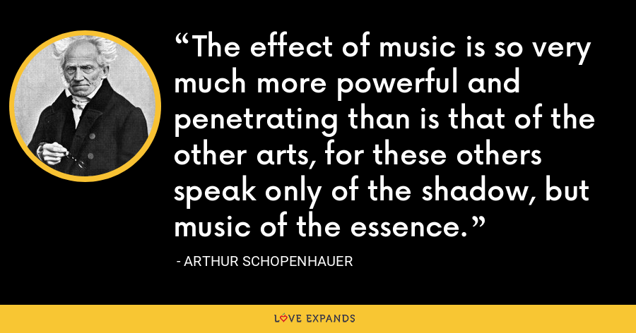 The effect of music is so very much more powerful and penetrating than is that of the other arts, for these others speak only of the shadow, but music of the essence. - Arthur Schopenhauer